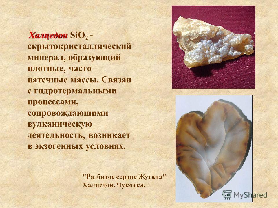 Халцедон Халцедон SiO 2 - скрытокристаллический минерал, образующий плотные, часто натечные массы. Связан с гидротермальными процессами, сопровождающими вулканическую деятельность, возникает в экзогенных условиях.