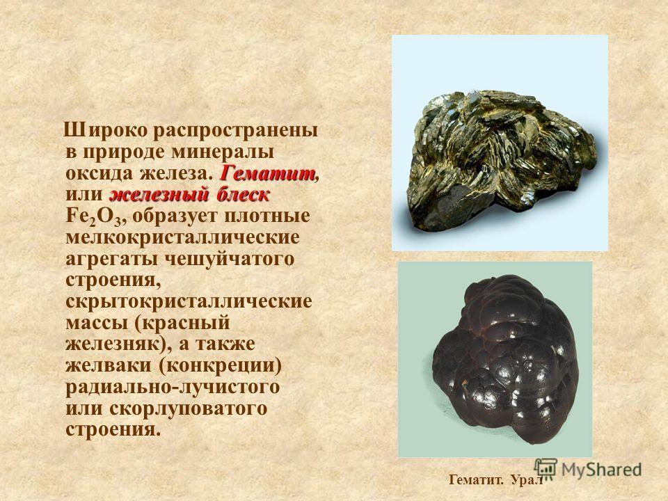 Гематит железный блеск Широко распространены в природе минералы оксида железа. Гематит, или железный блеск Fe 2 О 3, образует плотные мелкокристаллические агрегаты чешуйчатого строения, скрытокристаллические массы (красный железняк), а также желваки