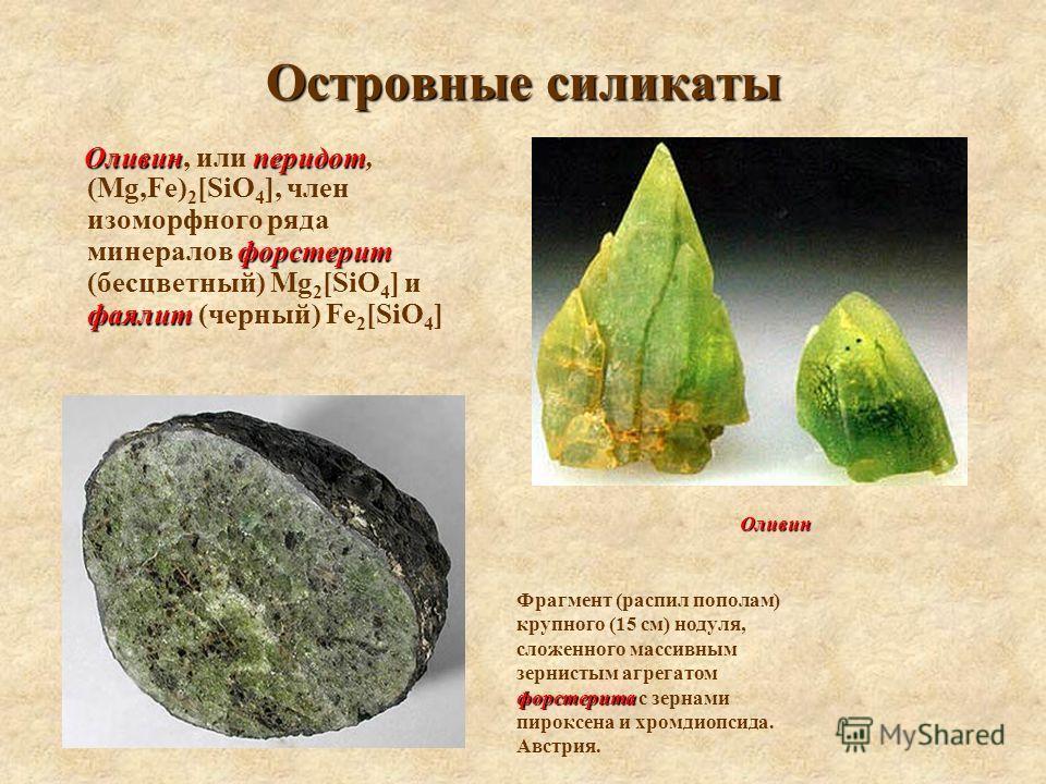 Островные силикаты Оливинперидот форстерит фаялит Оливин, или перидот, (Mg,Fe) 2 [SiO 4 ], член изоморфного ряда минералов форстерит (бесцветный) Mg 2 [SiO 4 ] и фаялит (черный) Fe 2 [SiO 4 ] форстерита Фрагмент (распил пополам) крупного (15 см) ноду