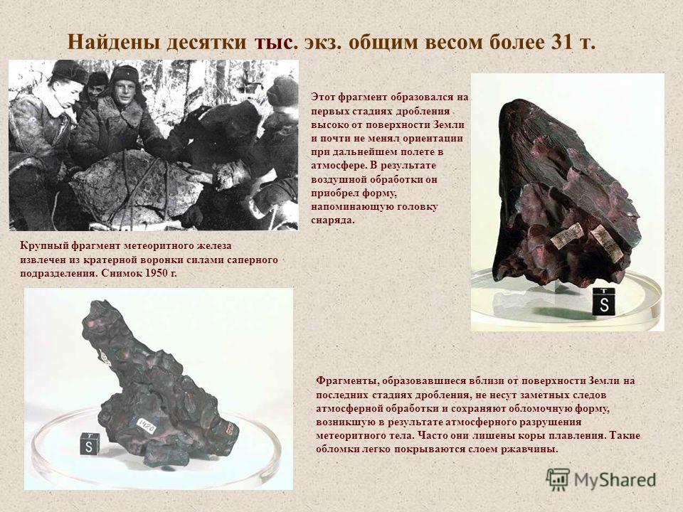 Найдены десятки тыс. экз. общим весом более 31 т. Крупный фрагмент метеоритного железа извлечен из кратерной воронки силами саперного подразделения. Снимок 1950 г. Этот фрагмент образовался на первых стадиях дробления высоко от поверхности Земли и по