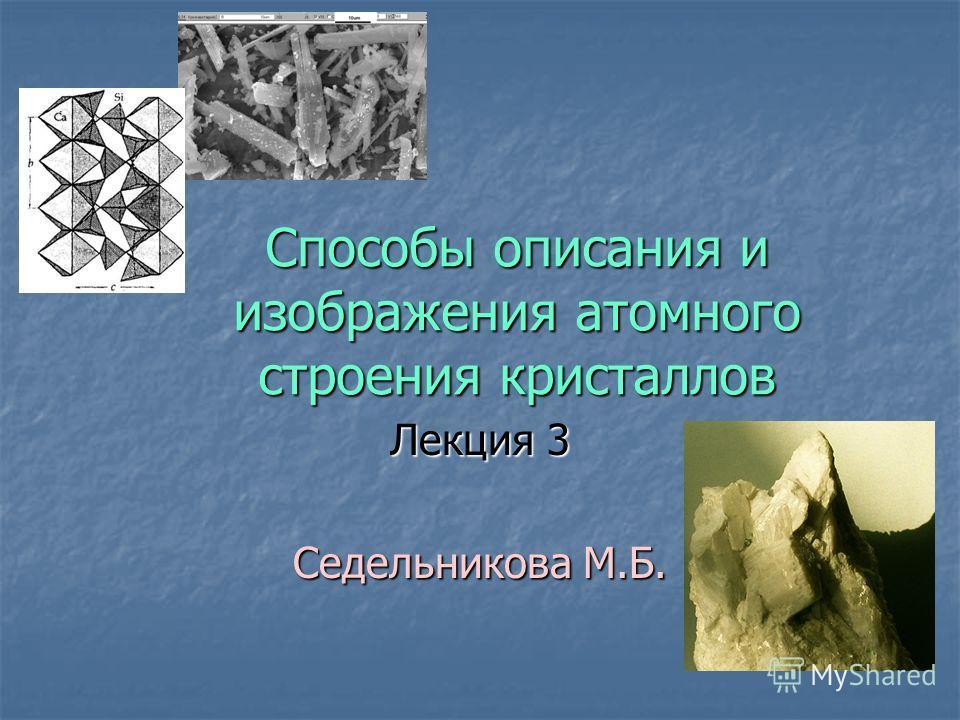 Способы описания и изображения атомного строения кристаллов Лекция 3 Седельникова М.Б.