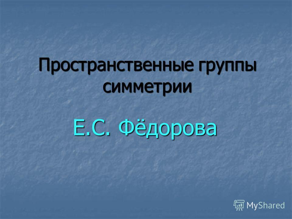 Пространственные группы симметрии Е.С. Фёдорова