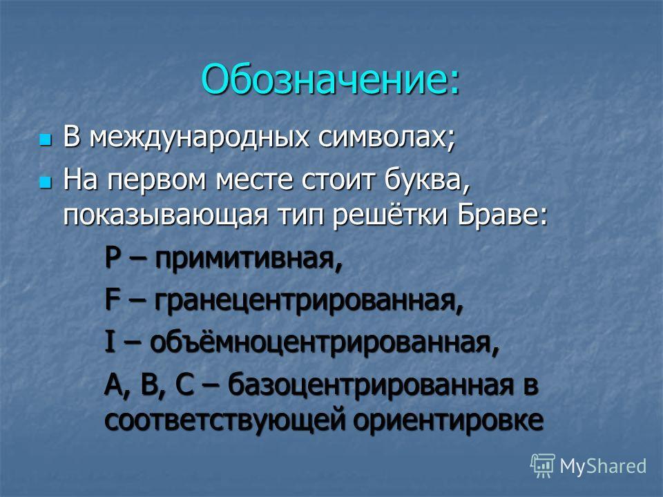 Обозначение: В международных символах; В международных символах; На первом месте стоит буква, показывающая тип решётки Браве: На первом месте стоит буква, показывающая тип решётки Браве: P – примитивная, F – гранецентрированная, I – объёмноцентрирова