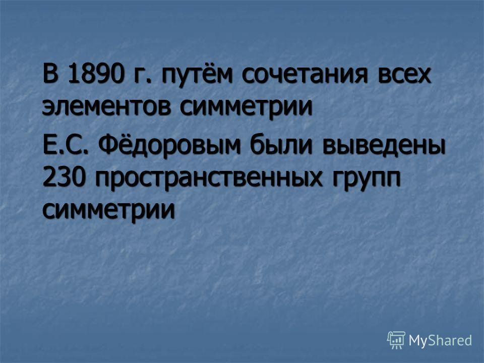 В 1890 г. путём сочетания всех элементов симметрии Е.С. Фёдоровым были выведены 230 пространственных групп симметрии