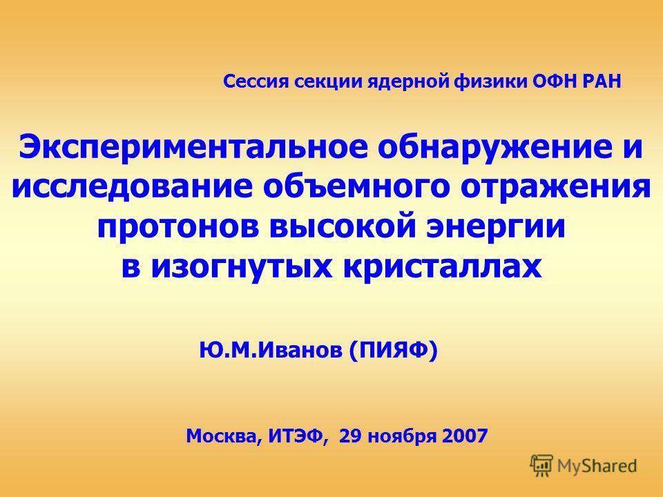 Экспериментальное обнаружение и исследование объемного отражения протонов высокой энергии в изогнутых кристаллах Ю.М.Иванов (ПИЯФ) Сессия секции ядерной физики ОФН РАН Москва, ИТЭФ, 29 ноября 2007
