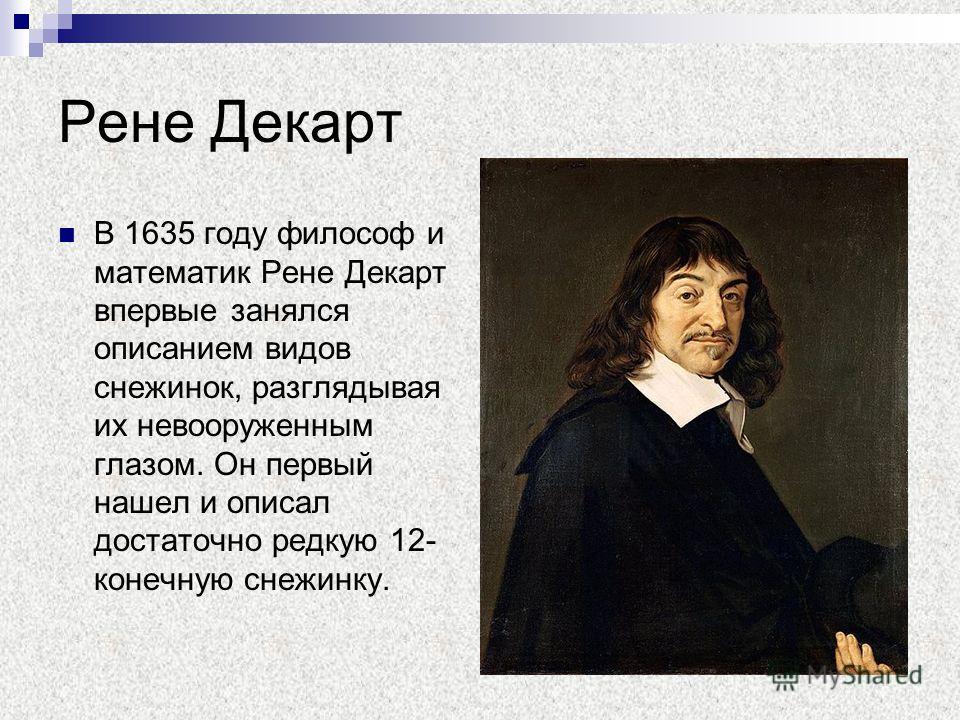 Рене Декарт В 1635 году философ и математик Рене Декарт впервые занялся описанием видов снежинок, разглядывая их невооруженным глазом. Он первый нашел и описал достаточно редкую 12- конечную снежинку.