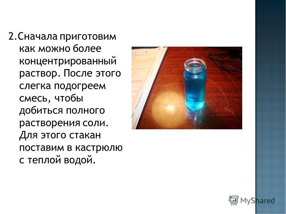 2. Сначала приготовим как можно более концентрированный раствор. После этого слегка подогреем смесь, чтобы добиться полного растворения соли. Для этого стакан поставим в кастрюлю с теплой водой.