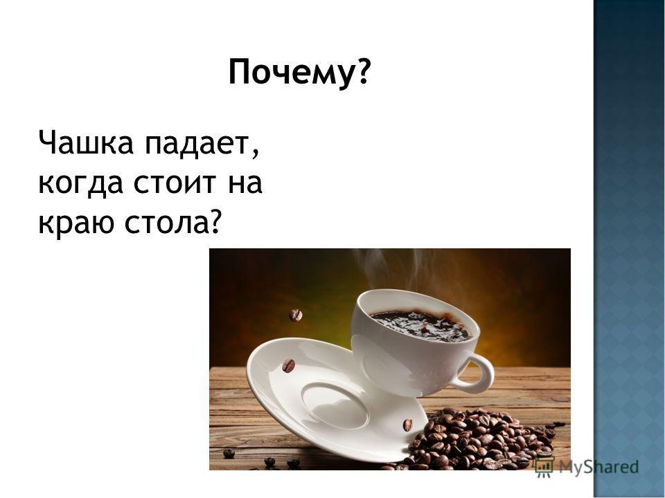 Почему? Чашка падает, когда стоит на краю стола?