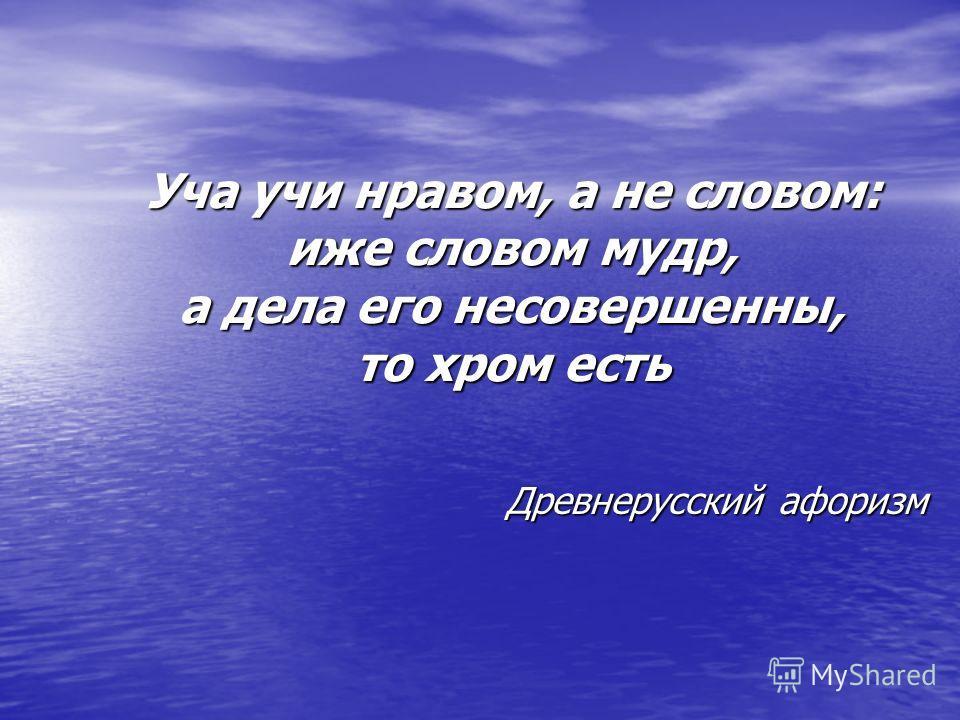 Уча учи нравом, а не словом: иже словом мудр, а дела его несовершенны, то хром есть Уча учи нравом, а не словом: иже словом мудр, а дела его несовершенны, то хром есть Древнерусский афоризм