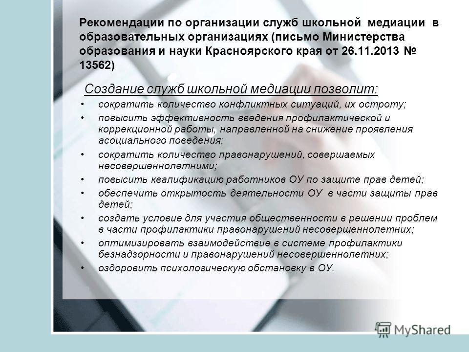 Рекомендации по организации служб школьной медиации в образовательных организациях (письмо Министерства образования и науки Красноярского края от 26.11.2013 13562) Создание служб школьной медиации позволит: сократить количество конфликтных ситуаций,