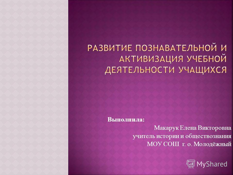Выполнила: Макарук Елена Викторовна учитель истории и обществознания МОУ СОШ г. о. Молодёжный