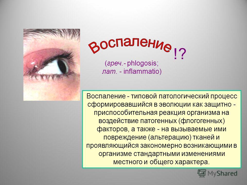 (греч.- phlogosis; лат. - inflammatio) !? Воспаление - типовой патологический процесс сформировавшийся в эволюции как защитно - приспособительная реакция организма на воздействие патогенных (флогогенных) факторов, а также - на вызываемые ими поврежде