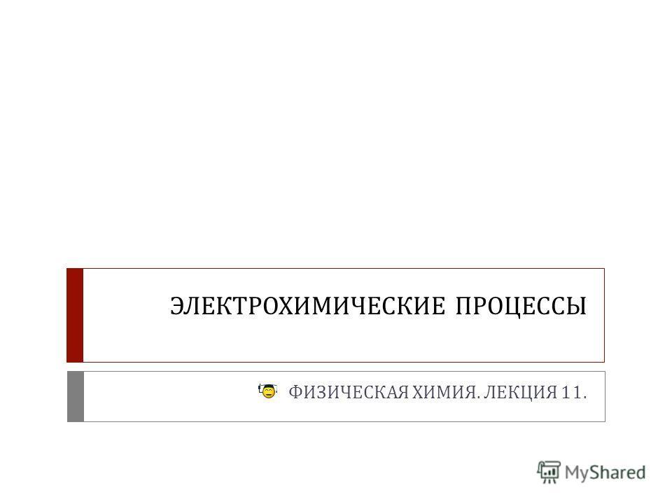 ЭЛЕКТРОХИМИЧЕСКИЕ ПРОЦЕССЫ ФИЗИЧЕСКАЯ ХИМИЯ. ЛЕКЦИЯ 11.