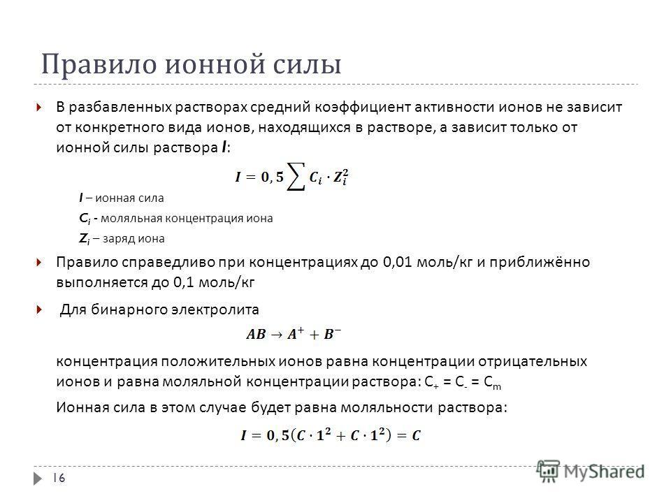 Правило ионной силы В разбавленных растворах средний коэффициент активности ионов не зависит от конкретного вида ионов, находящихся в растворе, а зависит только от ионной силы раствора I: I – ионная сила C i - моляльная концентрация иона Z i – заряд