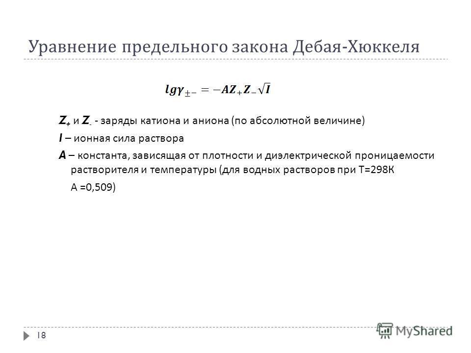 Уравнение предельного закона Дебая - Хюккеля Z + и Z - - заряды катиона и аниона ( по абсолютной величине ) I – ионная сила раствора A – константа, зависящая от плотности и диэлектрической проницаемости растворителя и температуры ( для водных раствор