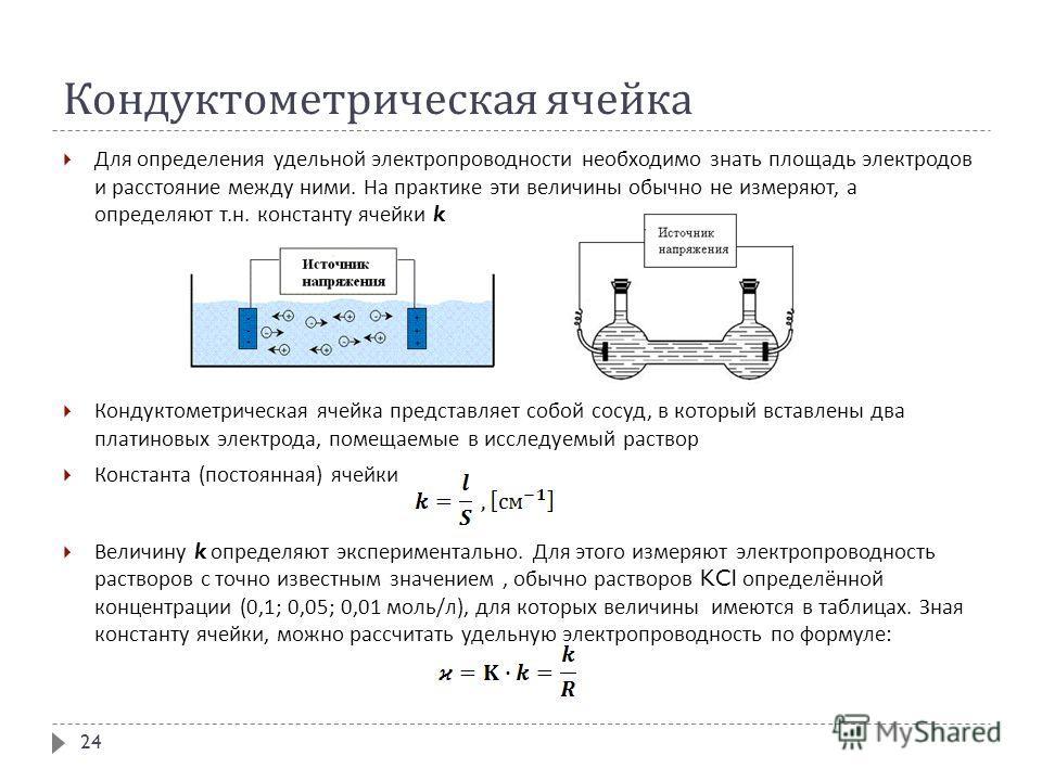 Кондуктометрическая ячейка Для определения удельной электропроводности необходимо знать площадь электродов и расстояние между ними. На практике эти величины обычно не измеряют, а определяют т. н. константу ячейки k Кондуктометрическая ячейка представ