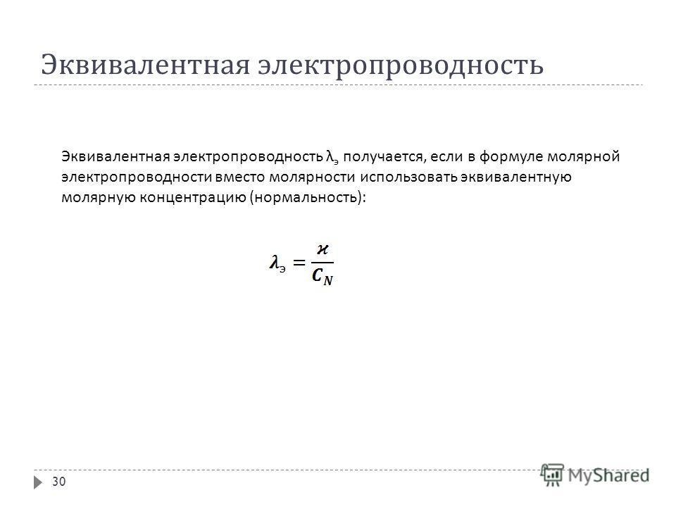 Эквивалентная электропроводность Эквивалентная электропроводность λ э получается, если в формуле молярной электропроводности вместо молярности использовать эквивалентную молярную концентрацию ( нормальность ): 30