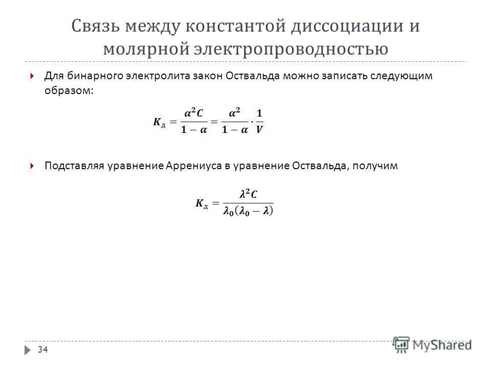 Связь между константой диссоциации и молярной электропроводностью Для бинарного электролита закон Оствальда можно записать следующим образом : Подставляя уравнение Аррениуса в уравнение Оствальда, получим 34