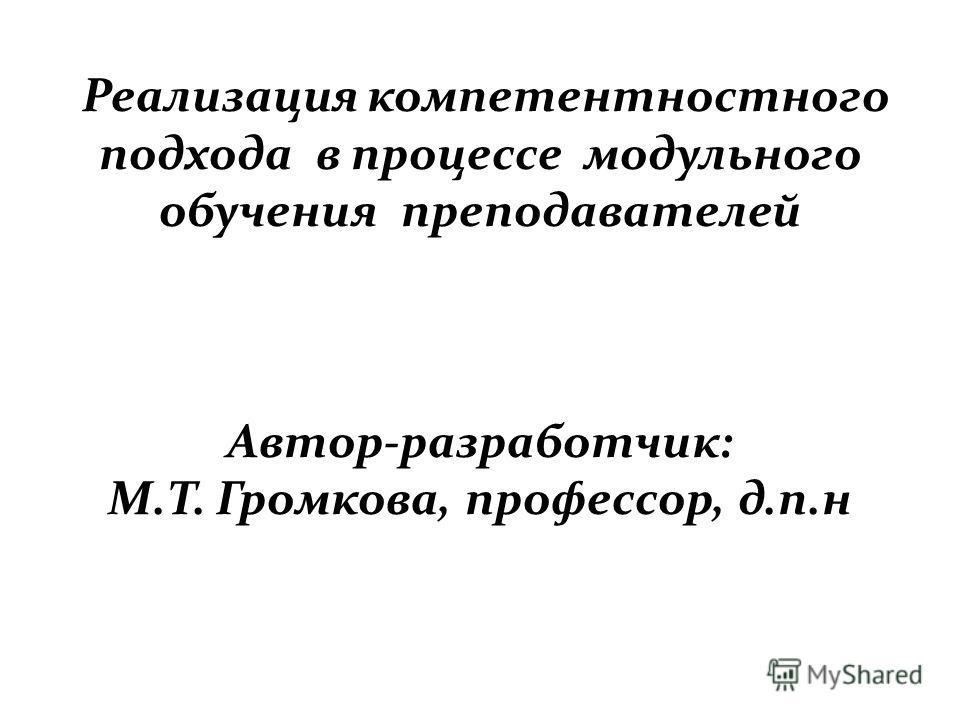 Реализация компетентностного подхода в процессе модульного обучения преподавателей Автор-разработчик: М.Т. Громкова, профессор, д.п.н