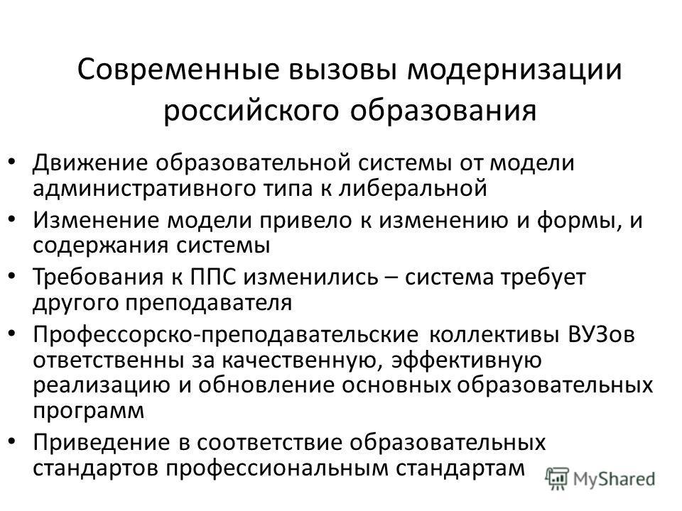 Современные вызовы модернизации российского образования Движение образовательной системы от модели административного типа к либеральной Изменение модели привело к изменению и формы, и содержания системы Требования к ППС изменились – система требует д