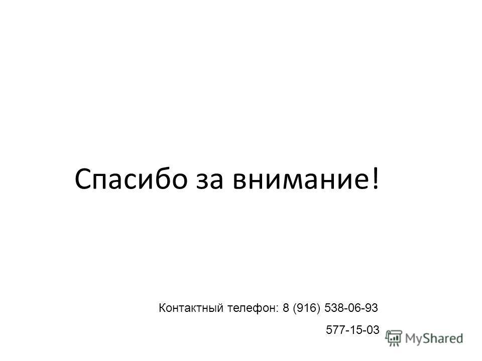 Спасибо за внимание! Контактный телефон: 8 (916) 538-06-93 577-15-03
