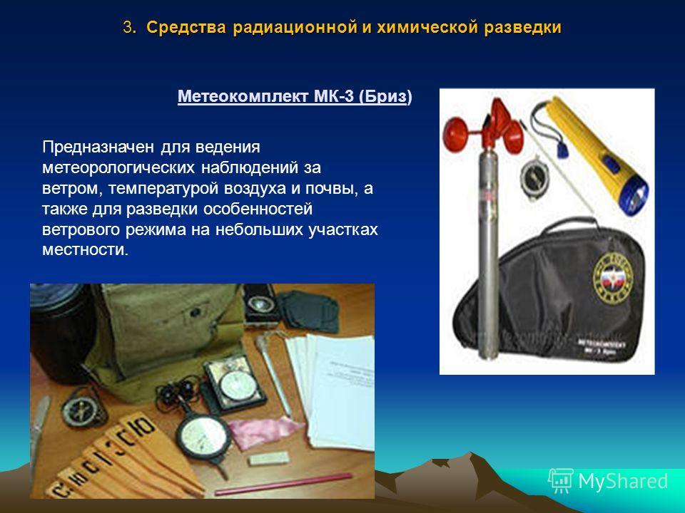 Метеокомплект МК-3 (Бриз) Предназначен для ведения метеорологических наблюдений за ветром, температурой воздуха и почвы, а также для разведки особенностей ветрового режима на небольших участках местности. 3. Средства радиационной и химической разведк
