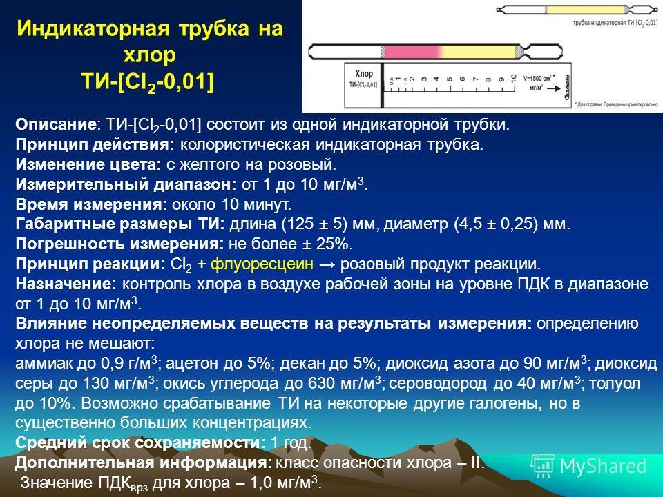 Описание: ТИ-[Cl 2 -0,01] состоит из одной индикаторной трубки. Принцип действия: колористическая индикаторная трубка. Изменение цвета: с желтого на розовый. Измерительный диапазон: от 1 до 10 мг/м 3. Время измерения: около 10 минут. Габаритные разме