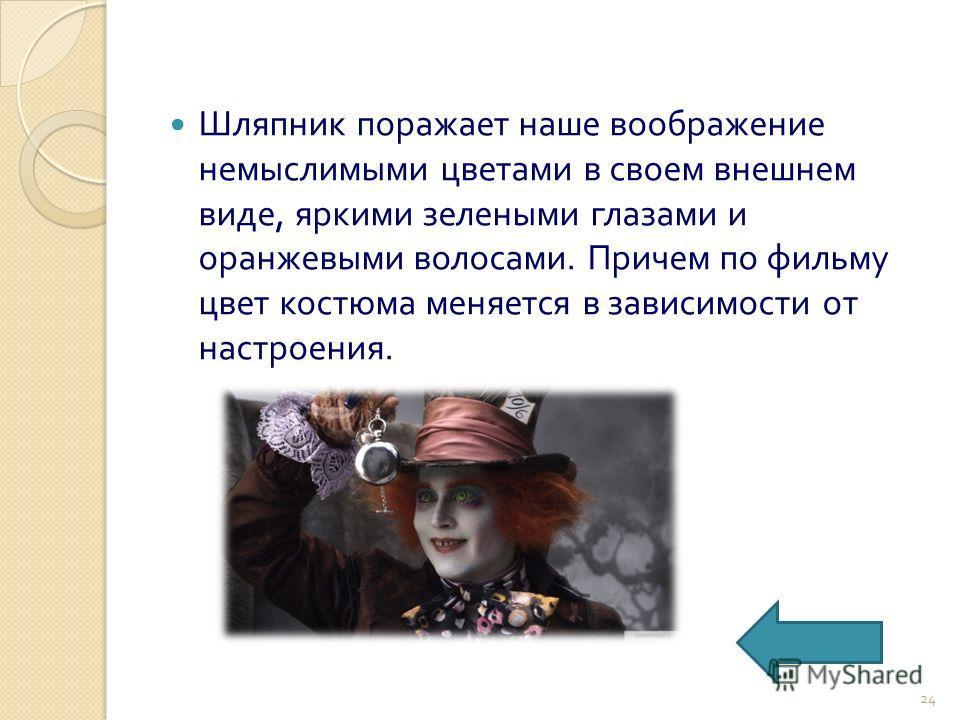 Шляпник поражает наше воображение немыслимыми цветами в своем внешнем виде, яркими зелеными глазами и оранжевыми волосами. Причем по фильму цвет костюма меняется в зависимости от настроения. 24