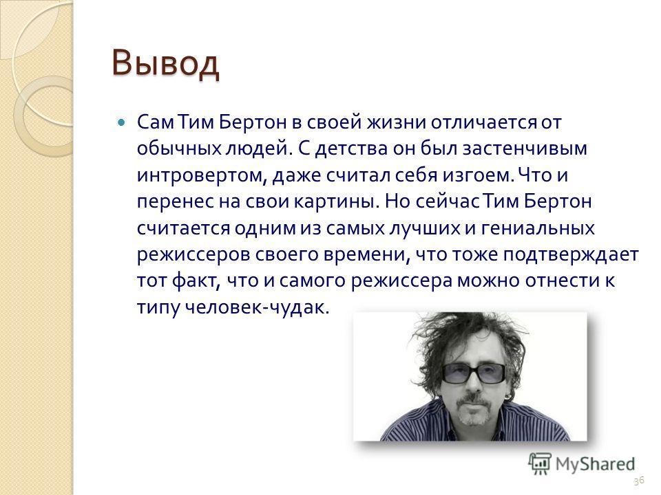 Вывод Сам Тим Бертон в своей жизни отличается от обычных людей. С детства он был застенчивым интровертом, даже считал себя изгоем. Что и перенес на свои картины. Но сейчас Тим Бертон считается одним из самых лучших и гениальных режиссеров своего врем