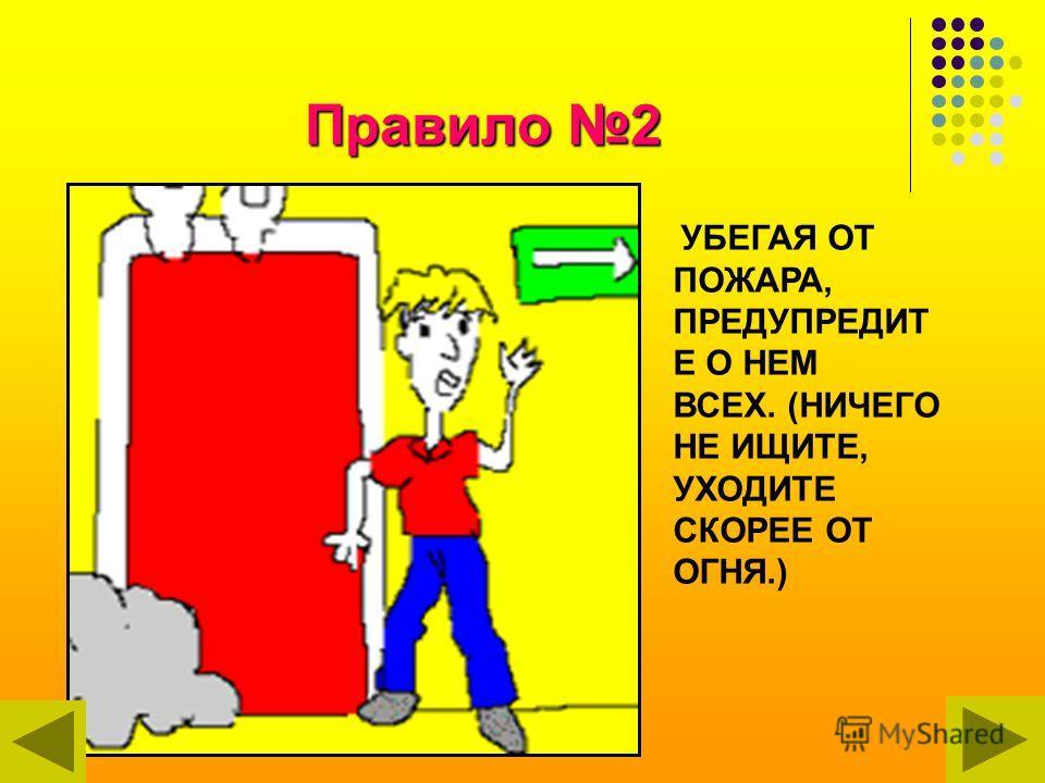 Правило 2 УБЕГАЯ ОТ ПОЖАРА, ПРЕДУПРЕДИТ Е О НЕМ ВСЕХ. (НИЧЕГО НЕ ИЩИТЕ, УХОДИТЕ СКОРЕЕ ОТ ОГНЯ.)