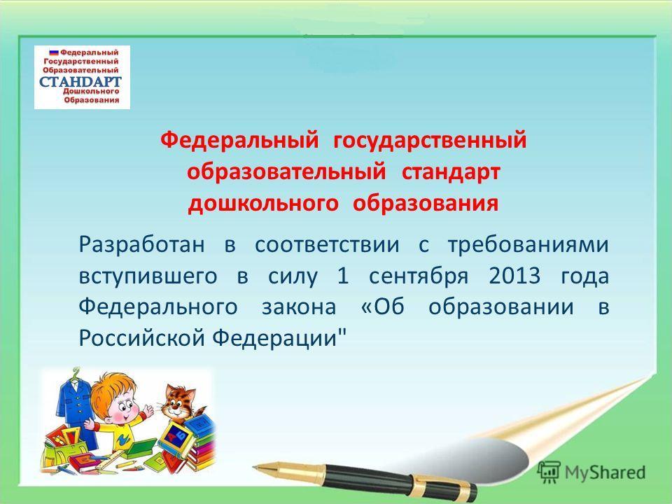 Федеральный государственный образовательный стандарт дошкольного образования Разработан в соответствии с требованиями вступившего в силу 1 сентября 2013 года Федерального закона «Об образовании в Российской Федерации