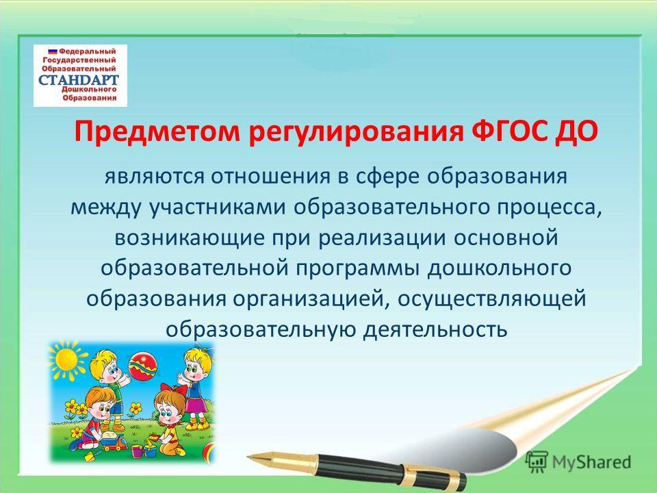 Предметом регулирования ФГОС ДО являются отношения в сфере образования между участниками образовательного процесса, возникающие при реализации основной образовательной программы дошкольного образования организацией, осуществляющей образовательную дея