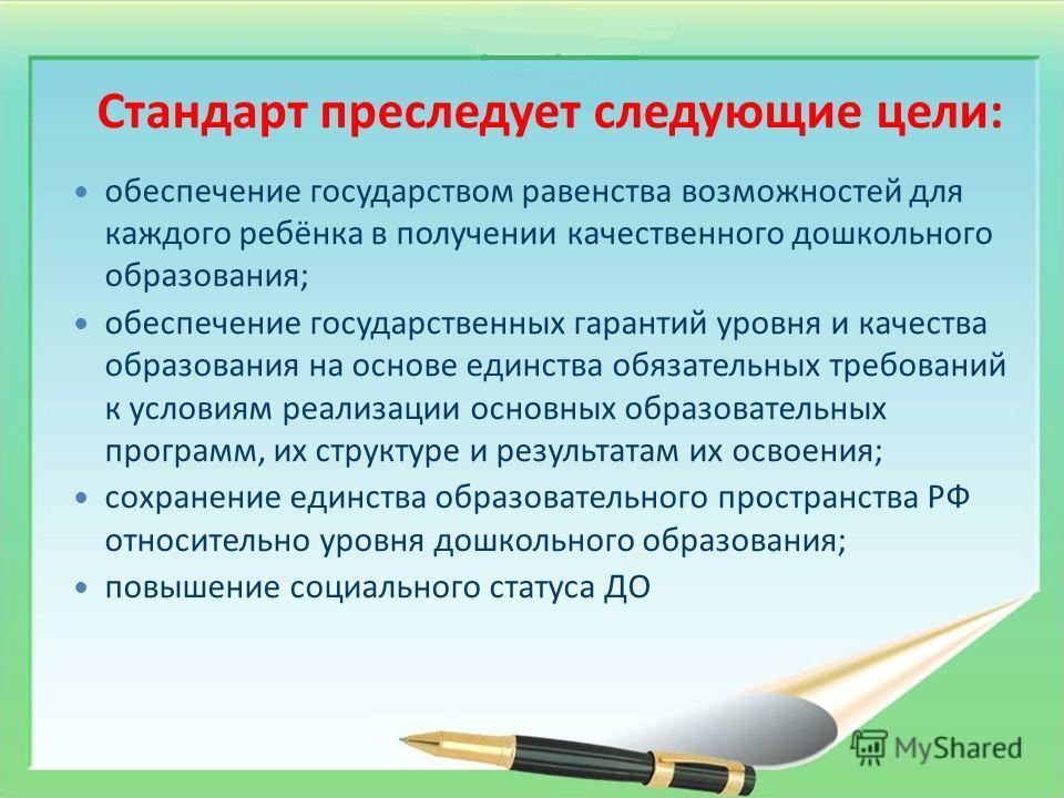 Стандарт преследует следующие цели: обеспечение государством равенства возможностей для каждого ребёнка в получении качественного дошкольного образования; обеспечение государственных гарантий уровня и качества образования на основе единства обязатель