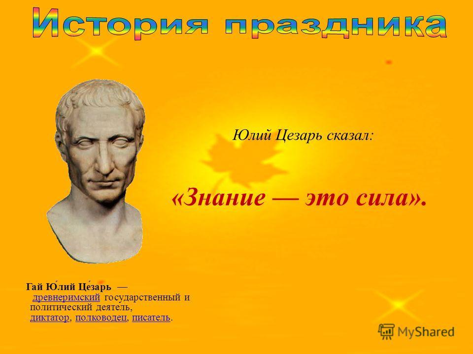 Юлий Цезарь сказал: «Знание это сила». Гай Ю́лий Це́зарь древнеримский государственный и политический деятель, диктатор, полководец, писатель.древнеримский диктаторполководецписатель