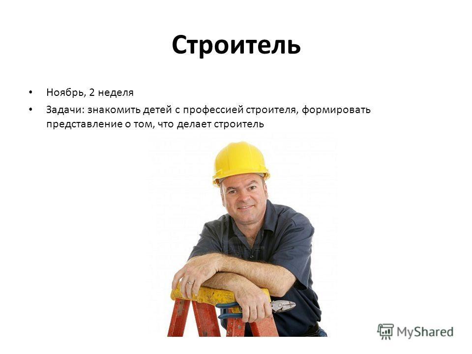 Строитель Ноябрь, 2 неделя Задачи: знакомить детей с профессией строителя, формировать представление о том, что делает строитель