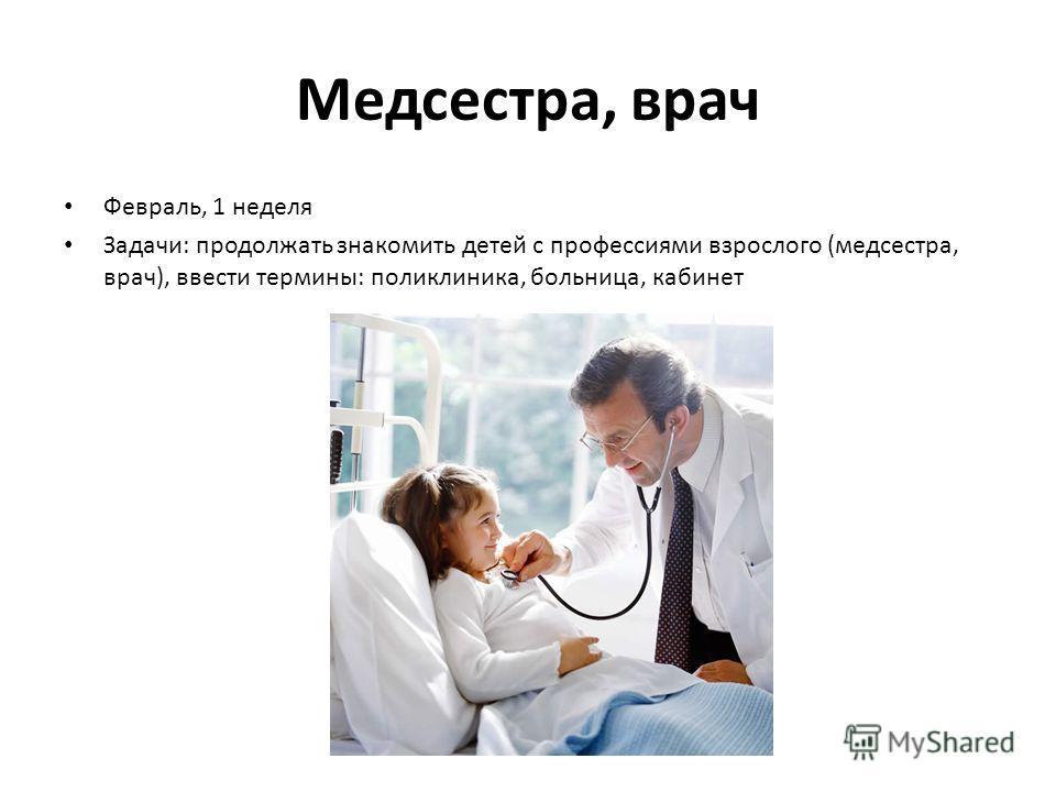 Медсестра, врач Февраль, 1 неделя Задачи: продолжать знакомить детей с профессиями взрослого (медсестра, врач), ввести термины: поликлиника, больница, кабинет