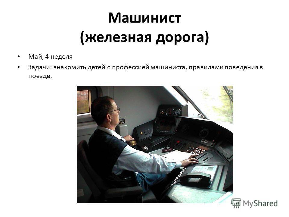 Машинист (железная дорога) Май, 4 неделя Задачи: знакомить детей с профессией машиниста, правилами поведения в поезде.