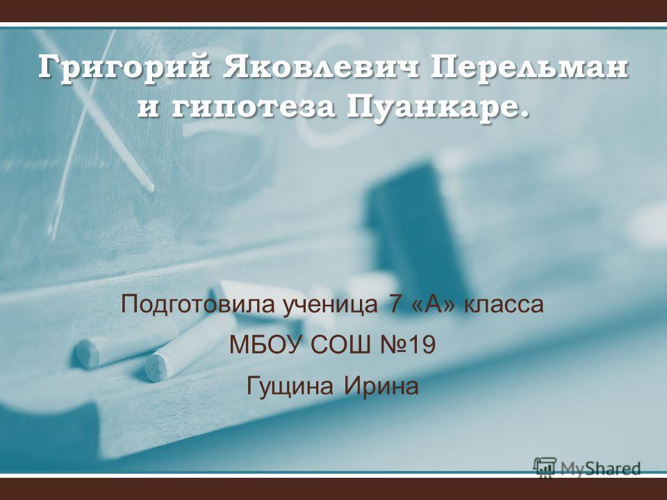 Подготовила ученица 7 «А» класса МБОУ СОШ 19 Гущина Ирина Григорий Яковлевич Перельман и гипотеза Пуанкаре.