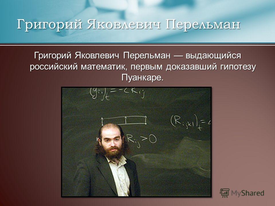 Григорий Яковлевич Перельман Григорий Яковлевич Перельман выдающийся российский математик, первым доказавший гипотезу Пуанкаре.