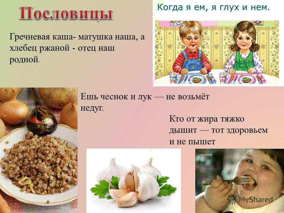 Гречневая каша- матушка наша, а хлебец ржаной - отец наш родной. Ешь чеснок и лук не возьмёт недуг. Кто от жира тяжко дышит тот здоровьем и не пышет