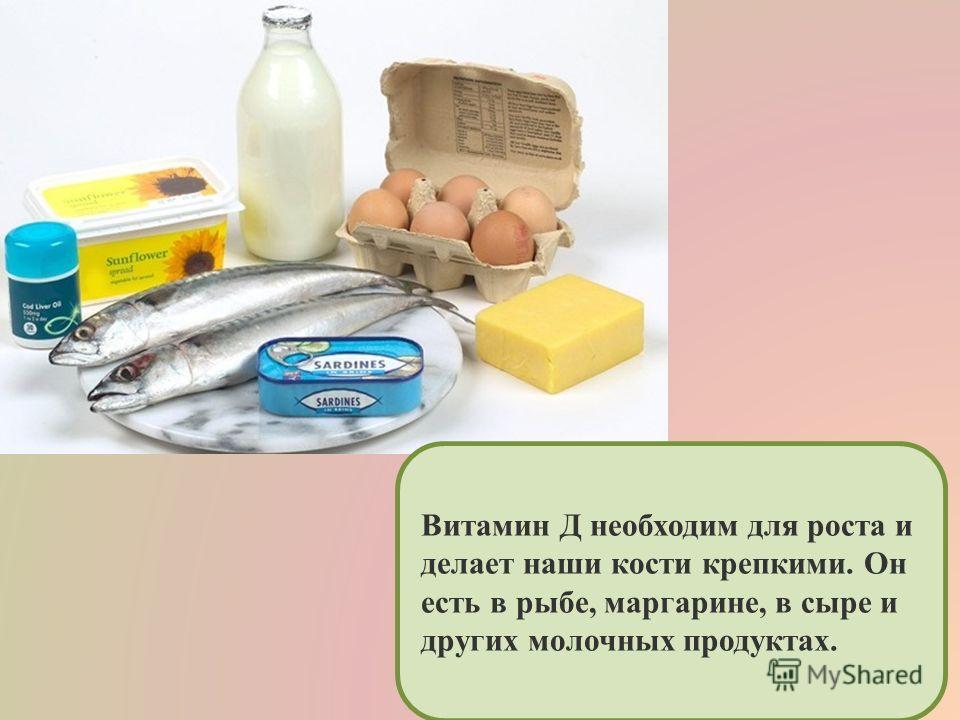 Витамин Д необходим для роста и делает наши кости крепкими. Он есть в рыбе, маргарине, в сыре и других молочных продуктах.