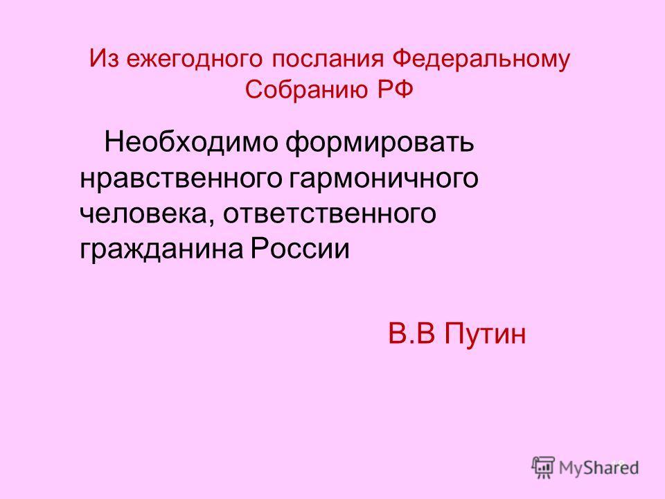 Из ежегодного послания Федеральному Собранию РФ Необходимо формировать нравственного гармоничного человека, ответственного гражданина России В.В Путин 18