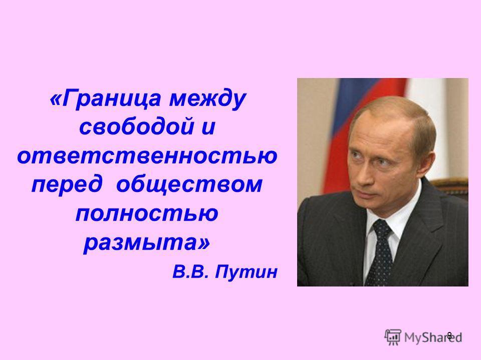 8 «Граница между свободой и ответственностью перед обществом полностью размыта» В.В. Путин