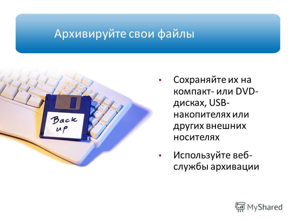 Архивируйте свои файлы Сохраняйте их на компакт- или DVD- дисках, USB- накопителях или других внешних носителях Используйте веб- службы архивации www.microsoft.com/rus/protect