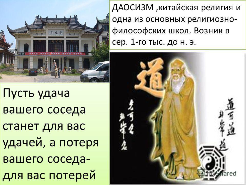 Пусть удача вашего соседа станет для вас удачей, а потеря вашего соседа- для вас потерей ДАОСИЗМ,китайская религия и одна из основных религиозно- философских школ. Возник в сер. 1-го тыс. до н. э.