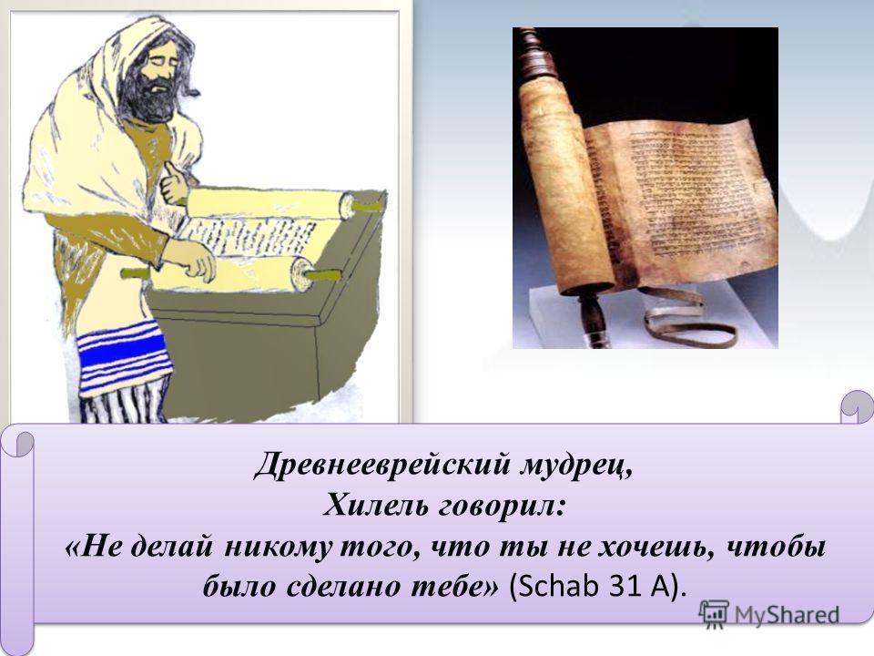 Древнееврейский мудрец, Хилель говорил: «Не делай никому того, что ты не хочешь, чтобы было сделано тебе» (Schab 31 А). Древнееврейский мудрец, Хилель говорил: «Не делай никому того, что ты не хочешь, чтобы было сделано тебе» (Schab 31 А).