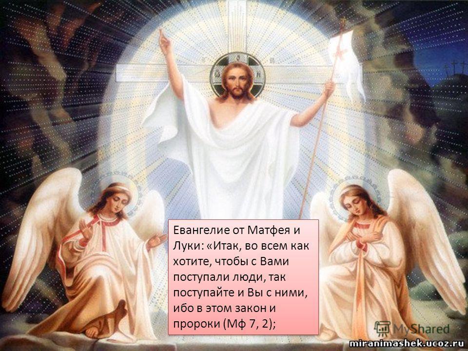 Евангелие от Матфея и Луки: «Итак, во всем как хотите, чтобы с Вами поступали люди, так поступайте и Вы с ними, ибо в этом закон и пророки (Мф 7, 2);