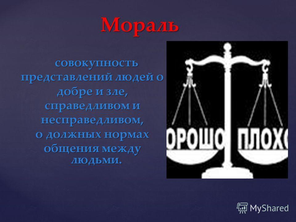 совокупность представлений людей о добре и зле, справедливом и несправедливом, о должных нормах общения между людьми. Мораль