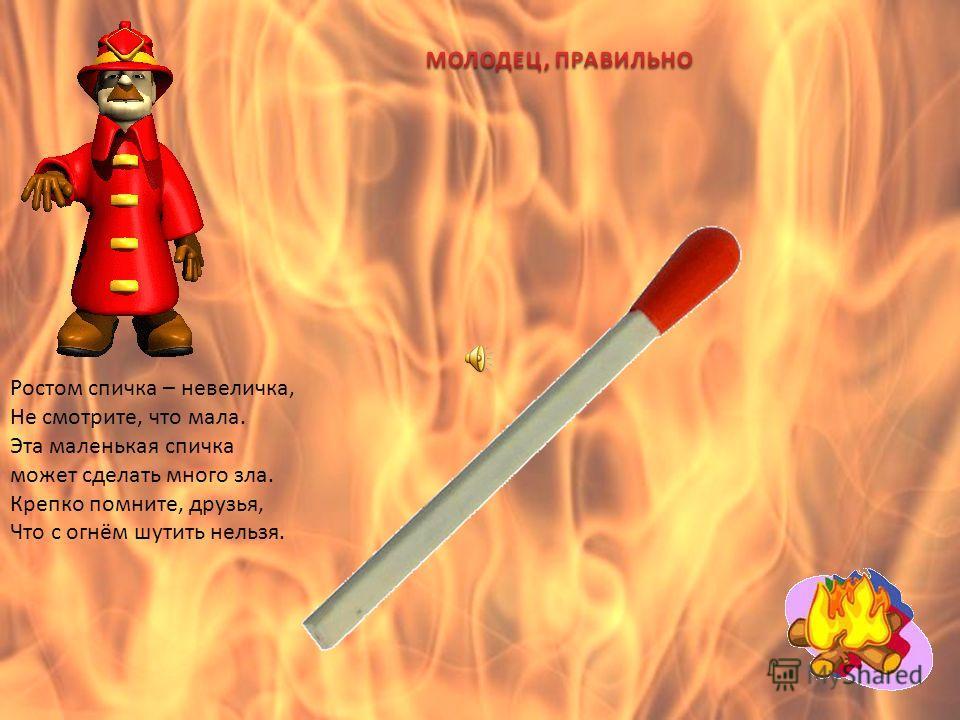 Тот огонь, что с нами дружен, Очень всем, конечно, нужен, Но опасен, если бродит Сам собою на свободе!
