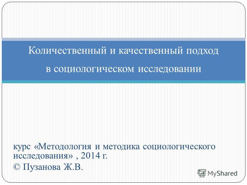 курс «Методология и методика социологического исследования», 2014 г. © Пузанова Ж.В. Количественный и качественный подход в социологическом исследовании